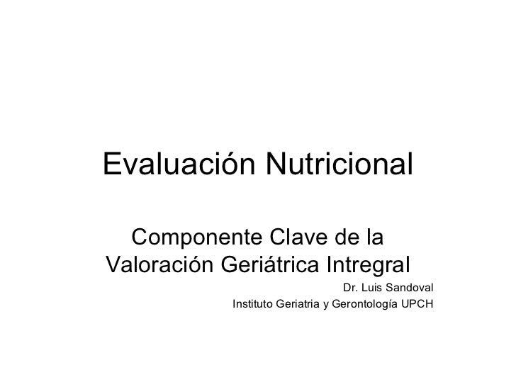 Evaluación Nutricional  Componente Clave de laValoración Geriátrica Intregral                                   Dr. Luis S...