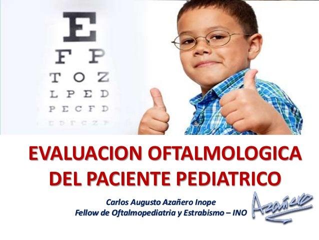 EVALUACION OFTALMOLOGICA DEL PACIENTE PEDIATRICO Carlos Augusto Azañero Inope Fellow de Oftalmopediatria y Estrabismo – INO