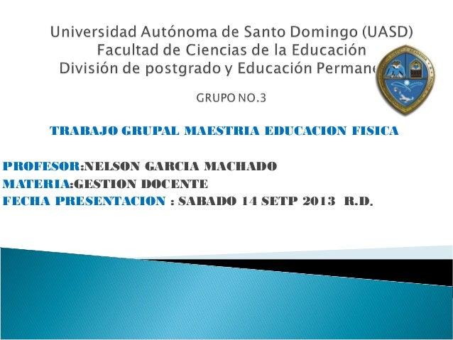 TRABAJO GRUPAL MAESTRIA EDUCACION FISICA PROFESOR:NELSON GARCIA MACHADO MATERIA:GESTION DOCENTE FECHA PRESENTACION : SABAD...