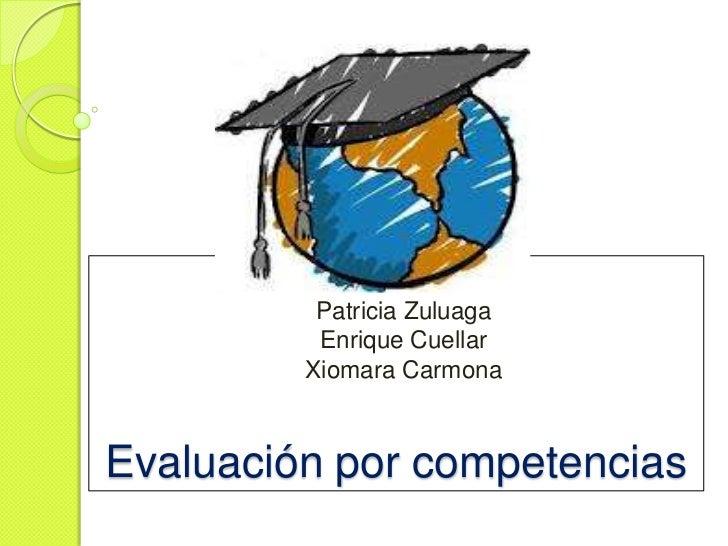 Patricia Zuluaga          Enrique Cuellar         Xiomara CarmonaEvaluación por competencias