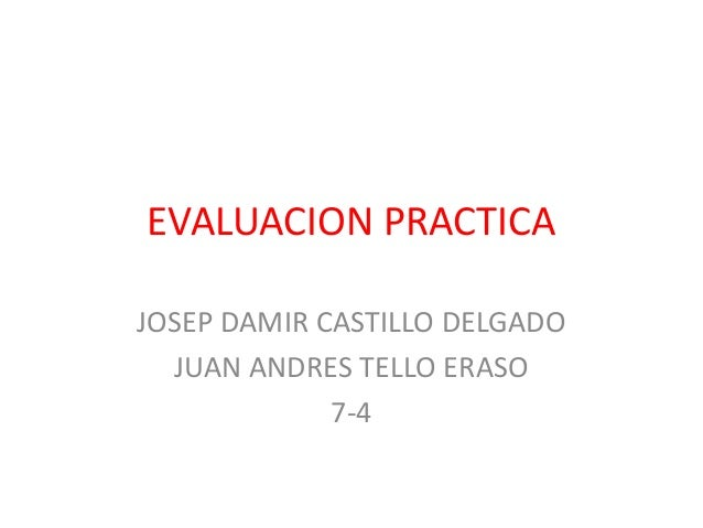 EVALUACION PRACTICAJOSEP DAMIR CASTILLO DELGADOJUAN ANDRES TELLO ERASO7-4