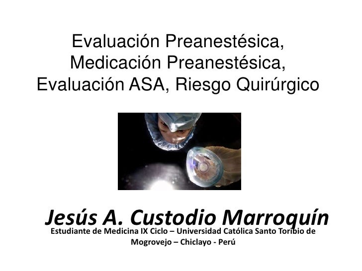 Evaluación Preanestésica,    Medicación Preanestésica,Evaluación ASA, Riesgo Quirúrgico Jesús A. Custodio Marroquín Estudi...