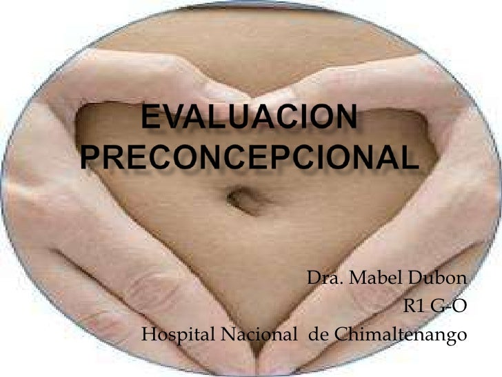 EVALUACION PRECONCEPCIONAL<br />Dra. Mabel Dubon<br />R1 G-O<br />Hospital Nacional  de Chimaltenango<br />