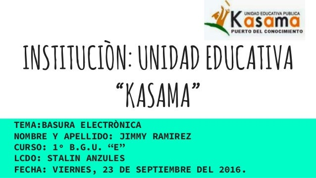 "INSTITUCIÒN:UNIDADEDUCATIVA ""KASAMA"" TEMA:BASURA ELECTRÒNICA NOMBRE Y APELLIDO: JIMMY RAMIREZ CURSO: 1º B.G.U. ""E"" LCDO: S..."