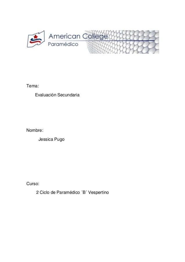 Tema: Evaluación Secundaria Nombre: Jessica Pugo Curso: 2 Ciclo de Paramédico ´B´ Vespertino