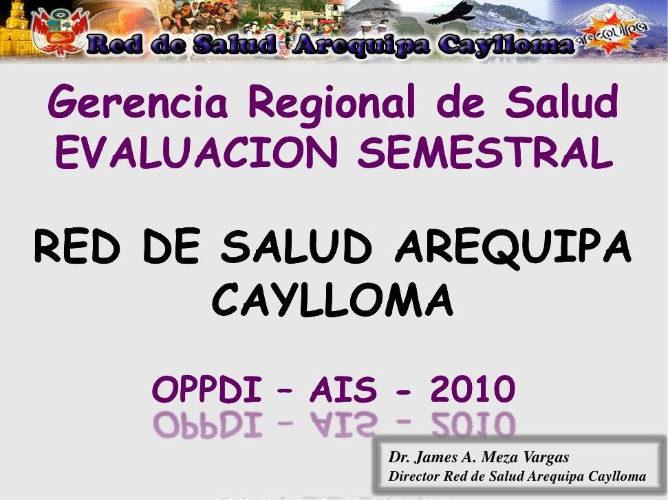 Gerencia Regional de Salud EVALUACION SEMESTRAL  RED DE SALUD AREQUIPA        CAYLLOMA     OPPDI – AIS - 2010             ...