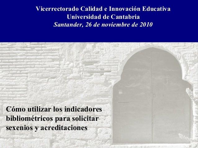 Vicerrectorado Calidad e Innovación Educativa Universidad de Cantabria Santander, 26 de noviembre de 2010 Cómo utilizar lo...