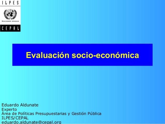 Evaluación socio-económica Eduardo Aldunate Experto Área de Políticas Presupuestarias y Gestión Pública ILPES/CEPAL eduard...
