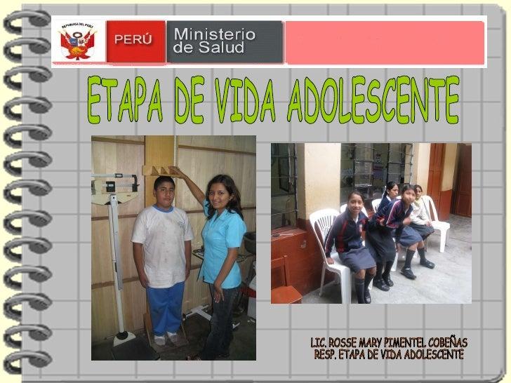 ETAPA DE VIDA ADOLESCENTE LIC. ROSSE MARY PIMENTEL COBEÑAS  RESP. ETAPA DE VIDA ADOLESCENTE