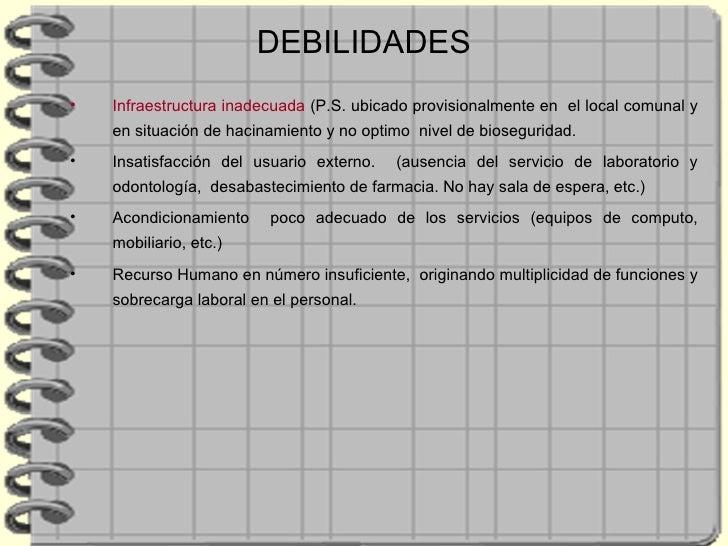 DEBILIDADES <ul><li>Infraestructura inadecuada  ( P.S. ubicado provisionalmente en  el local comunal y en situación de hac...