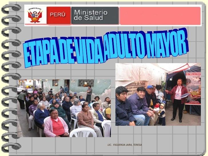 ETAPA DE VIDA ADULTO MAYOR LIC.  FIGUEROA JARA, TERESA