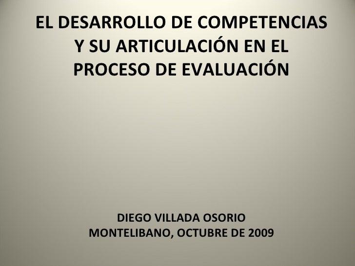 EL DESARROLLO DE COMPETENCIAS Y SU ARTICULACIÓN EN EL PROCESO DE EVALUACIÓN DIEGO VILLADA OSORIO MONTELIBANO, OCTUBRE DE 2...