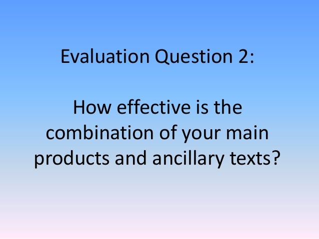 Evaluation Question 2:    How effective is the combination of your mainproducts and ancillary texts?