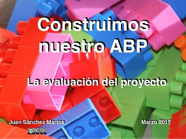 Juan Sánchez Martos Marzo 2017 Construimos nuestro ABP La evaluación del proyecto