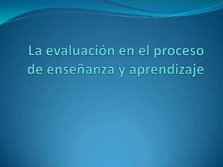 La evaluación en el proceso de enseñanza y aprendizaje<br />