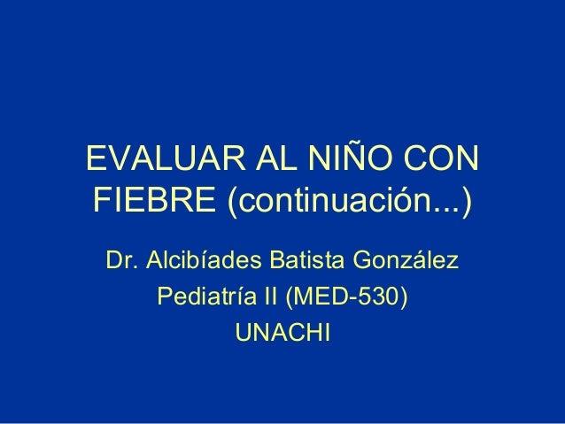 EVALUAR AL NIÑO CON FIEBRE (continuación...) Dr. Alcibíades Batista González Pediatría II (MED-530) UNACHI