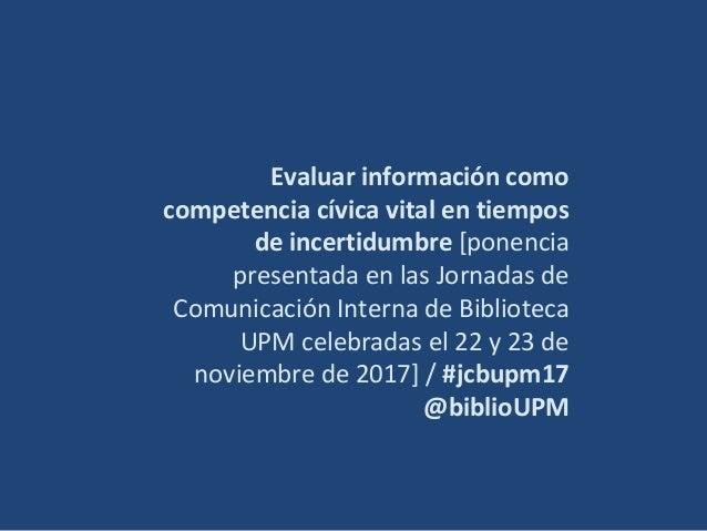 Evaluar información como competencia cívica vital en tiempos de incertidumbre [ponencia presentada en las Jornadas de Comu...