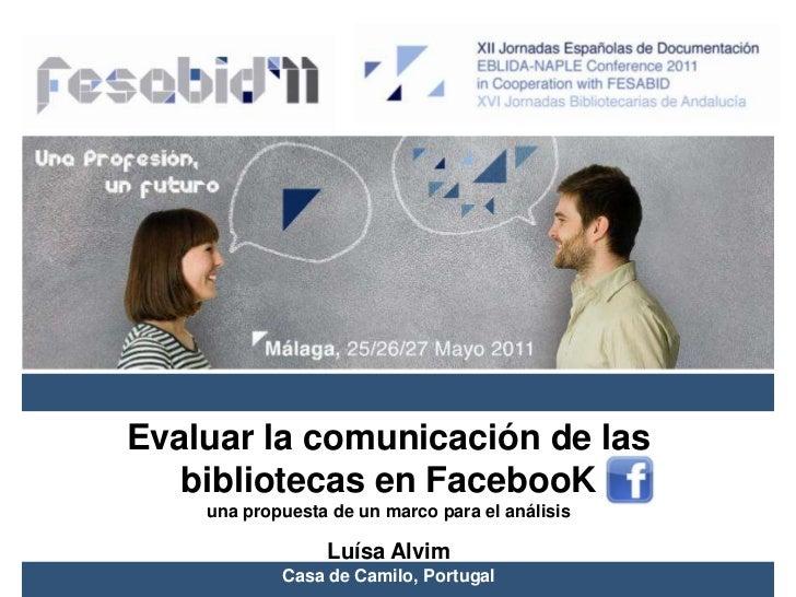 Evaluar la comunicación de las bibliotecas en FacebooK<br />una propuesta de un marco para el análisis<br />Luísa Alvim<br...