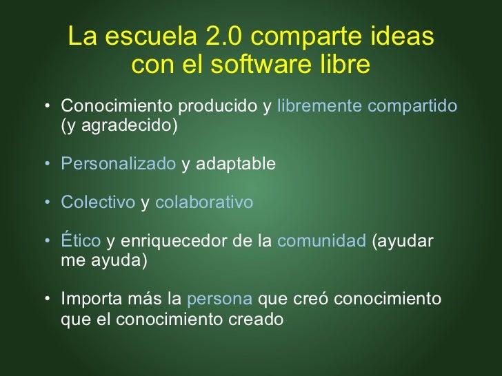 La escuela 2.0 comparte ideas con el software libre <ul><ul><li>Conocimiento producido y  libremente compartido  (y agrade...