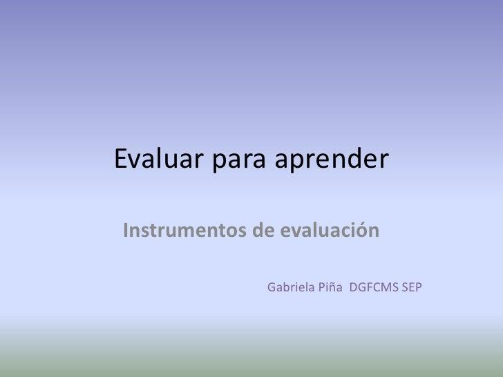 Evaluar para aprenderInstrumentos de evaluación              Gabriela Piña DGFCMS SEP