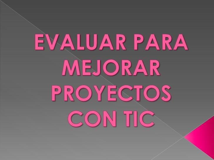    La evaluación de un proyecto con TIC es una tarea    comprometida y seria. Es un proceso de reflexión en la    acción ...