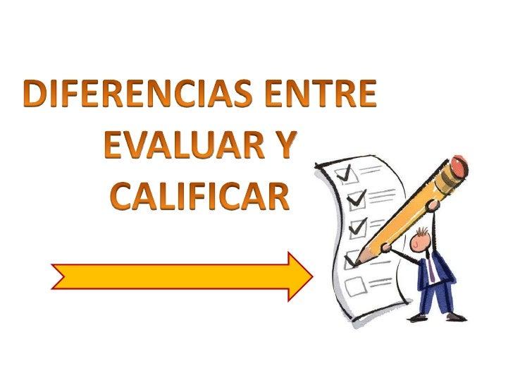 DIFERENCIAS ENTRE <br />EVALUAR Y CALIFICAR<br />