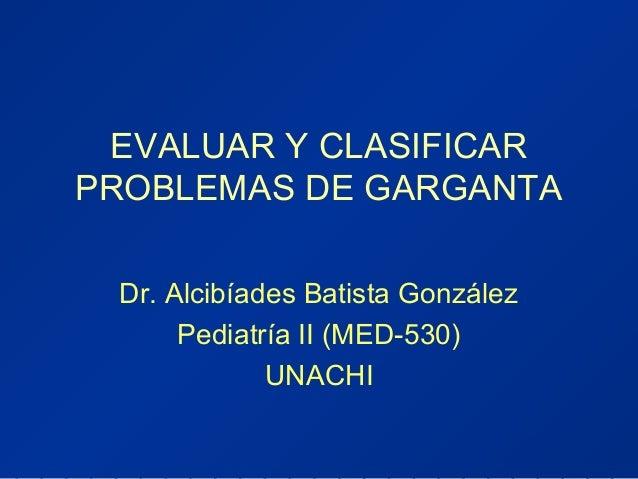 EVALUAR Y CLASIFICAR PROBLEMAS DE GARGANTA Dr. Alcibíades Batista González Pediatría II (MED-530) UNACHI