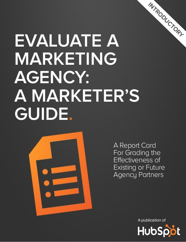 Evaluate aMarketingAgency:A Marketer'sGuide.A Report CardFor Grading theEffectiveness ofExisting or FutureAgency PartnersA...