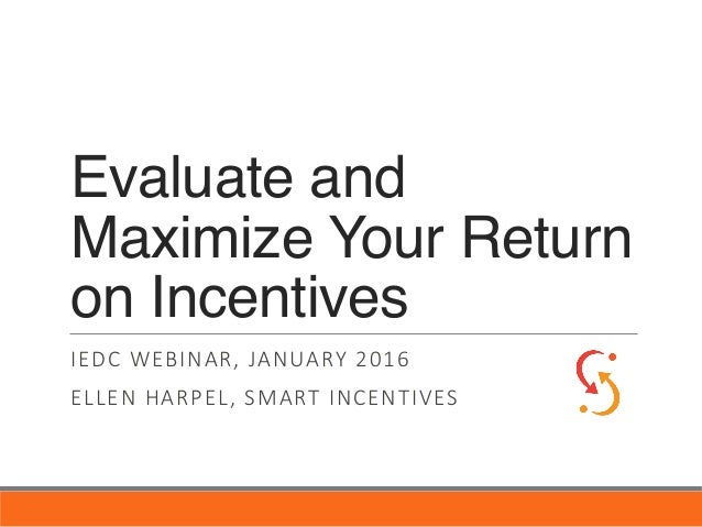 Evaluate and Maximize Your Return on Incentives IEDC WEBINAR, JANUARY 2016 ELLEN HARPEL, SMART INCENTIVES
