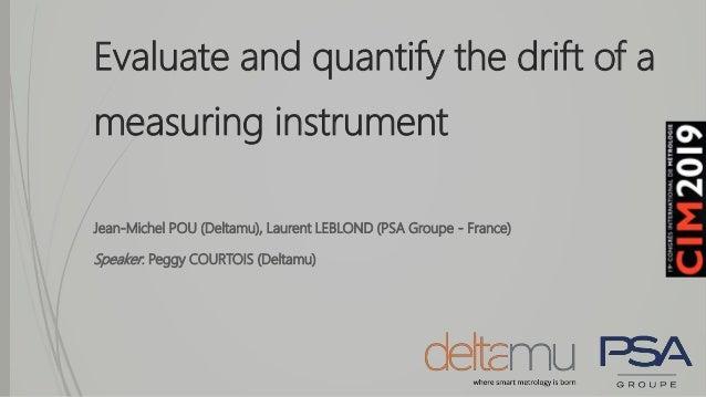 Evaluate and quantify the drift of a measuring instrument Jean-Michel POU (Deltamu), Laurent LEBLOND (PSA Groupe - France)...