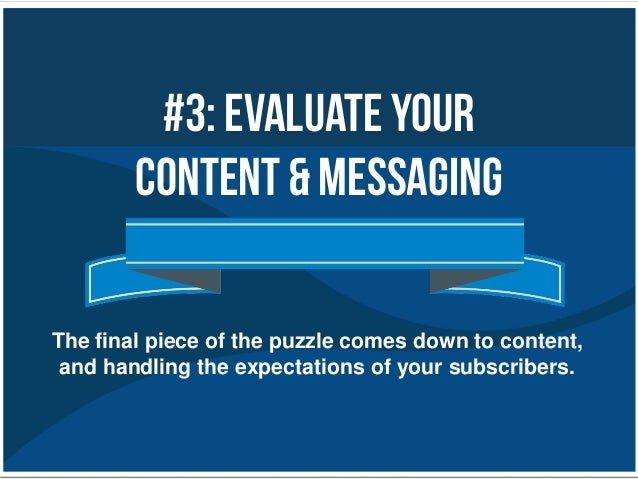 #3: EvaluateYourContent & MessagingThe final piece of the puzzle comes down to content,and handling the expectations of yo...
