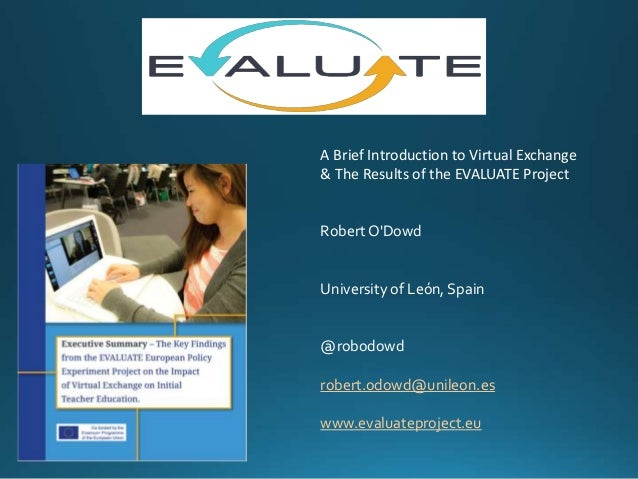 A Brief Introduction to Virtual Exchange & The Results of the EVALUATE Project Robert O'Dowd University of León, Spain @ro...