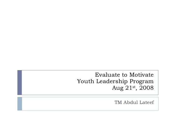 Evaluate to Motivate Youth Leadership Program Aug 21 st , 2008 TM Abdul Lateef
