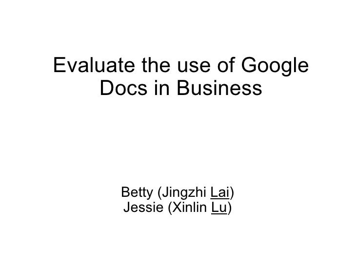 Evaluate the use of Google Docs in Business Betty (Jingzhi  Lai ) Jessie (Xinlin  Lu )