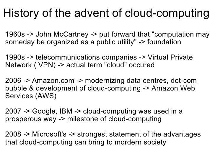History of the advent of cloud-computing <ul><li>1960s -> John McCartney -> put forward that &quot;computation may someday...