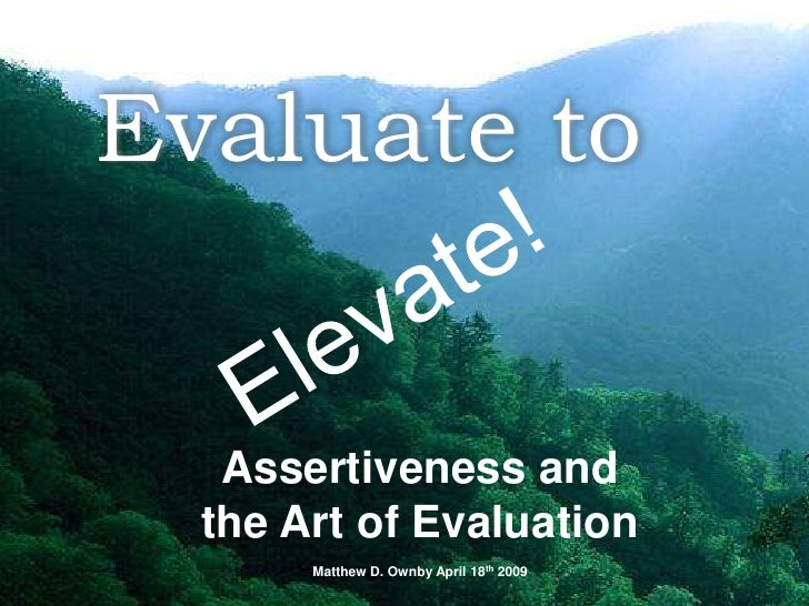 Elevate!<br />Evaluate to<br />Assertiveness and <br />the Art of Evaluation<br />Matthew D. Ownby April 18th 2009  <br />
