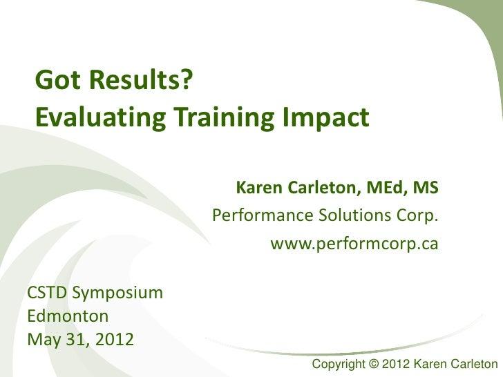 Got Results?Evaluating Training Impact                    Karen Carleton, MEd, MS                 Performance Solutions Co...