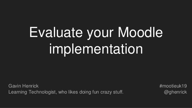 Evaluate your Moodle implementation Gavin Henrick Learning Technologist, who likes doing fun crazy stuff. #mootieuk19 @ghe...