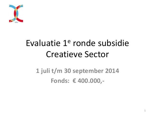 Evaluatie 1e ronde subsidie Creatieve Sector 1 juli t/m 30 september 2014 Fonds: € 400.000,- 1