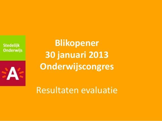 Blikopener 30 januari 2013OnderwijscongresResultaten evaluatie