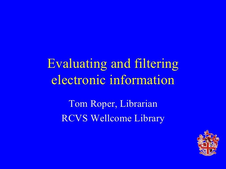 Evaluating and filtering electronic information Tom Roper, Librarian RCVS Wellcome Library