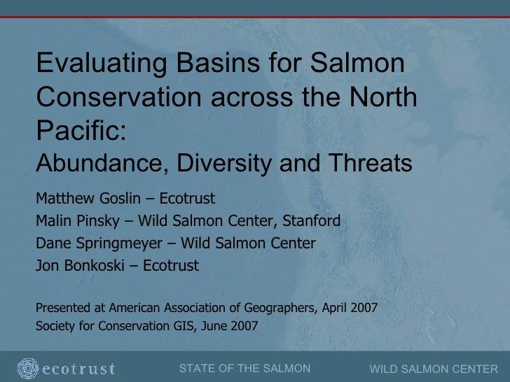 Evaluating Basins for Salmon Conservation across the North Pacific:   Abundance, Diversity and Threats Matthew Goslin – Ec...
