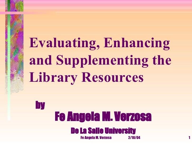 <ul><li>by Fe Angela M. Verzosa   De La Salle University </li></ul>Evaluating, Enhancing and Supplementing the Library Res...