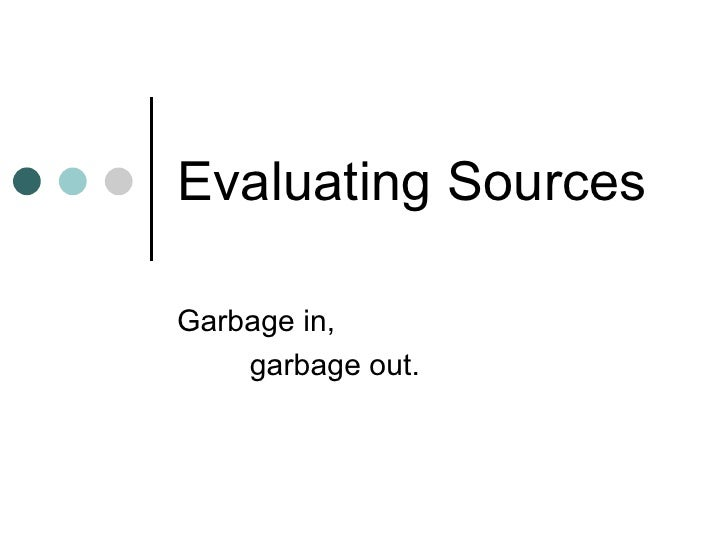 Evaluating Sources Garbage in, garbage out.