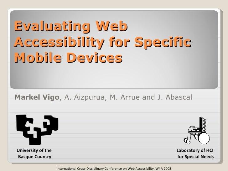 Evaluating Web Accessibility for Specific Mobile Devices Markel Vigo , A. Aizpurua, M. Arrue and J. Abascal Laboratory of ...
