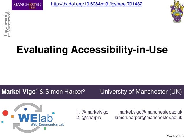 Evaluating Accessibility-in-UseMarkel Vigo1 & Simon Harper2 University of Manchester (UK)1: @markelvigo2: @sharpicW4A 2013...