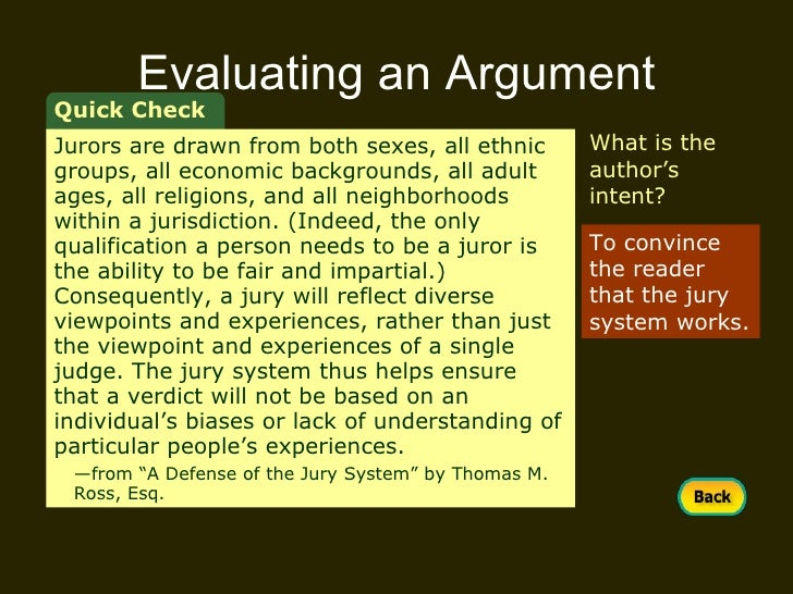 steps in evaluating an argument Analyzing and evaluating arguments 1 analyzing and evaluating arguments 2 the critical reader must be able to evaluate arguments when you evaluate an argument (a set of claims), you determine its value or persuasiveness to be able to do a good job evaluating arguments, you need to know what an argument is and how an argument is put together.
