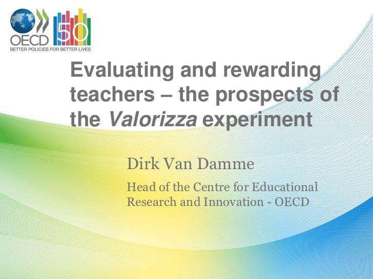 Evaluating and rewardingteachers – the prospects ofthe Valorizza experiment     Dirk Van Damme     Head of the Centre for ...