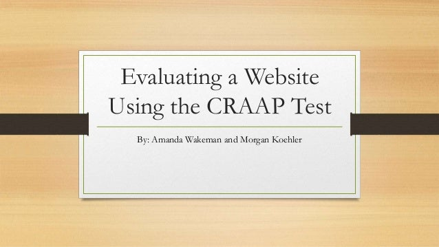 Evaluating a Website Using the CRAAP Test By: Amanda Wakeman and Morgan Koehler