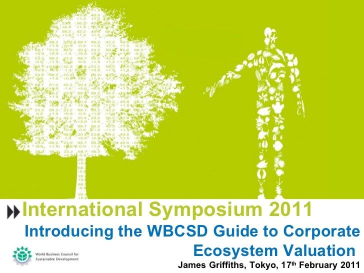 International Symposium 2011 Introducing the WBCSD Guide to Corporate Ecosystem Valuation  James Griffiths, Tokyo, 17 th  ...